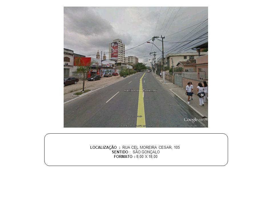 LOCALIZAÇÃO : RUA CEL MOREIRA CESAR, 105 SENTIDO : SÃO GONÇALO FORMATO : 8,00 X 18,00