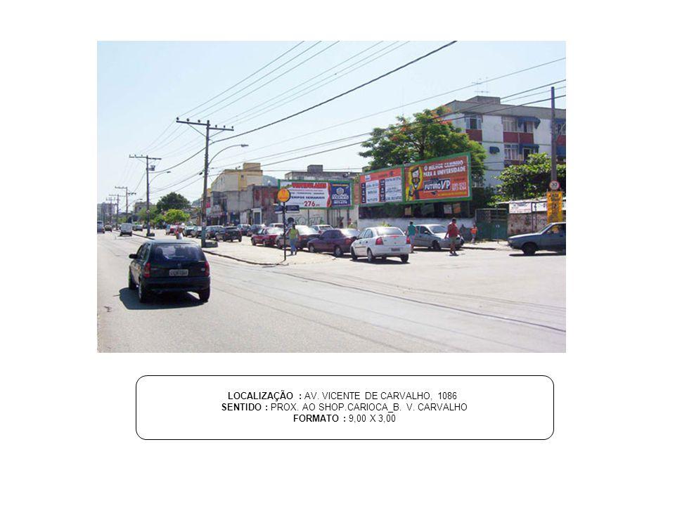 LOCALIZAÇÃO : AV. VICENTE DE CARVALHO, 1086 SENTIDO : PROX. AO SHOP.CARIOCA_B. V. CARVALHO FORMATO : 9,00 X 3,00