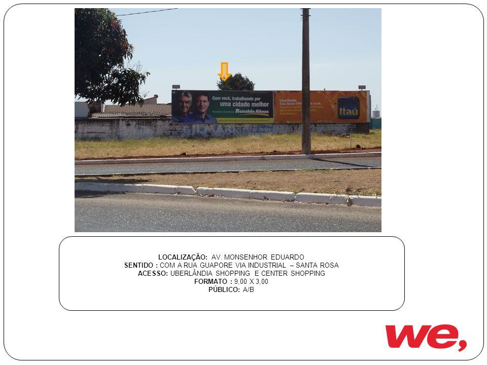 LOCALIZAÇÃO: AV. MONSENHOR EDUARDO SENTIDO : COM A RUA GUAPORE VIA INDUSTRIAL – SANTA ROSA ACESSO: UBERLÂNDIA SHOPPING E CENTER SHOPPING FORMATO : 9,0
