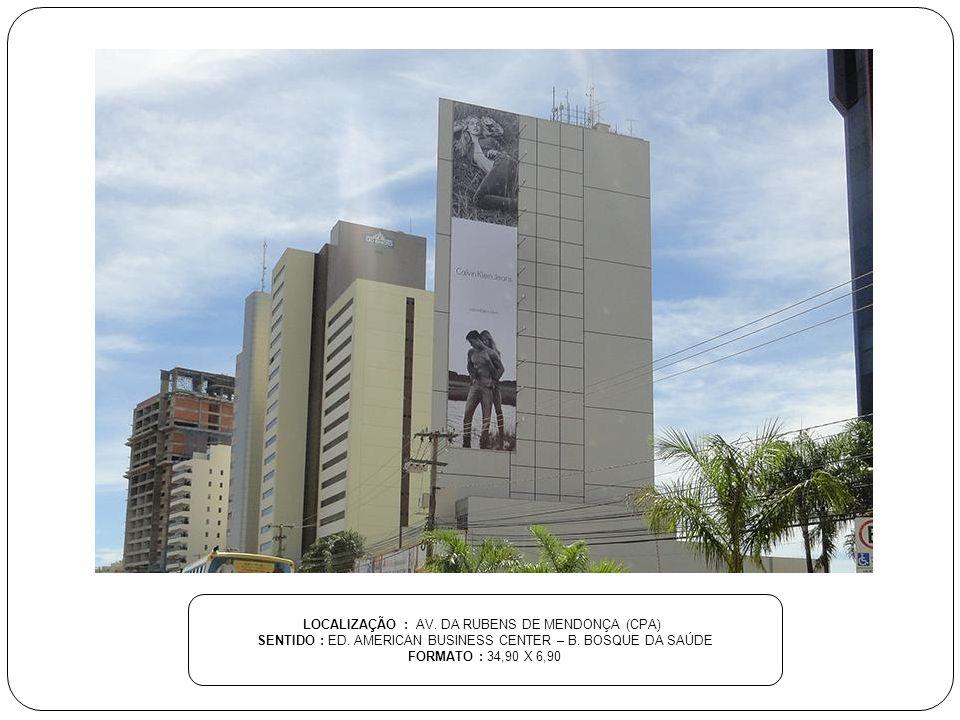 LOCALIZAÇÃO : AV. DA RUBENS DE MENDONÇA (CPA) SENTIDO : ED. AMERICAN BUSINESS CENTER – B. BOSQUE DA SAÚDE FORMATO : 34,90 X 6,90