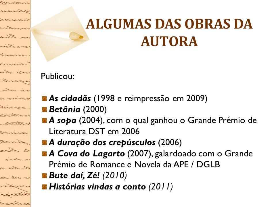 ALGUMAS DAS OBRAS DA AUTORA Publicou: As cidadãs (1998 e reimpressão em 2009) Betânia (2000) A sopa (2004), com o qual ganhou o Grande Prémio de Liter