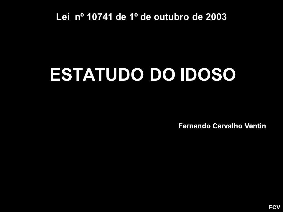 ESTATUDO DO IDOSO Lei nº 10741 de 1º de outubro de 2003 FCV Fernando Carvalho Ventin