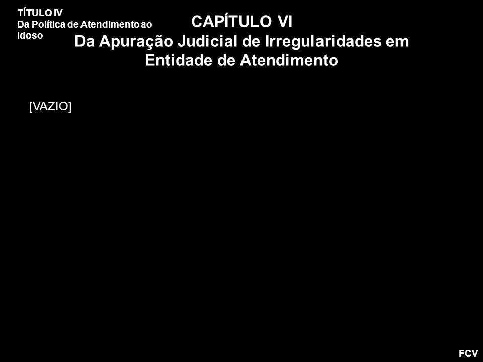 TÍTULO IV Da Política de Atendimento ao Idoso CAPÍTULO VI Da Apuração Judicial de Irregularidades em Entidade de Atendimento [VAZIO] FCV