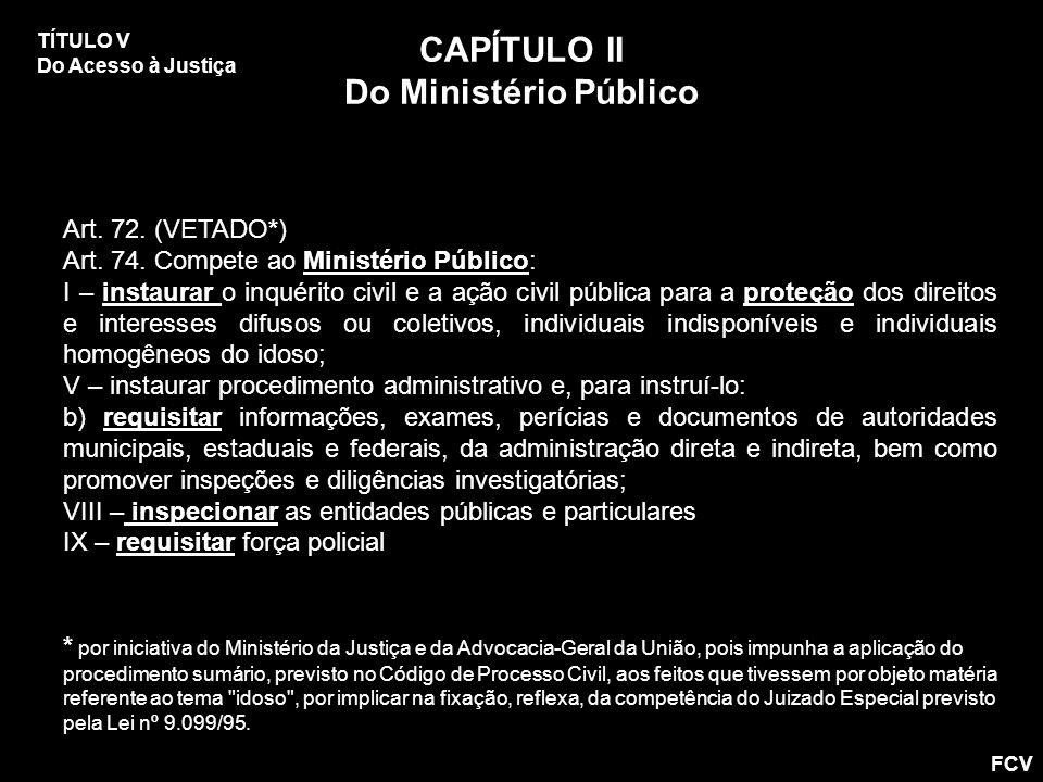 Art. 72. (VETADO*) Art. 74. Compete ao Ministério Público: I – instaurar o inquérito civil e a ação civil pública para a proteção dos direitos e inter