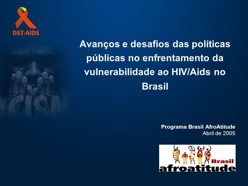 Avanços e desafios das políticas públicas no enfrentamento da vulnerabilidade ao HIV/Aids no Brasil Programa Brasil AfroAtitude Abril de 2005