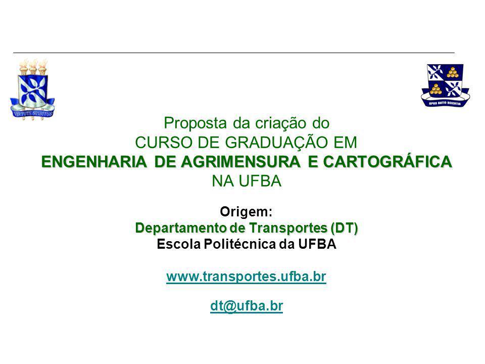 ENGENHARIA DE AGRIMENSURA E CARTOGRÁFICA NA UFBA Proposta da criação do CURSO DE GRADUAÇÃO EM ENGENHARIA DE AGRIMENSURA E CARTOGRÁFICA NA UFBA Conhecendo o Departamento de Transportes (DT) Escola Politécnica da UFBA www.transportes.ufba.br dt@ufba.br CETRAMA - www.eng.ufba.br/cetramawww.eng.ufba.br/cetrama Centro de Estudos de Transportes e Meio Ambiente LABGEO - www.geodesia.ufba.brwww.geodesia.ufba.br Laboratório de Geomensura Theodoro Sampaio