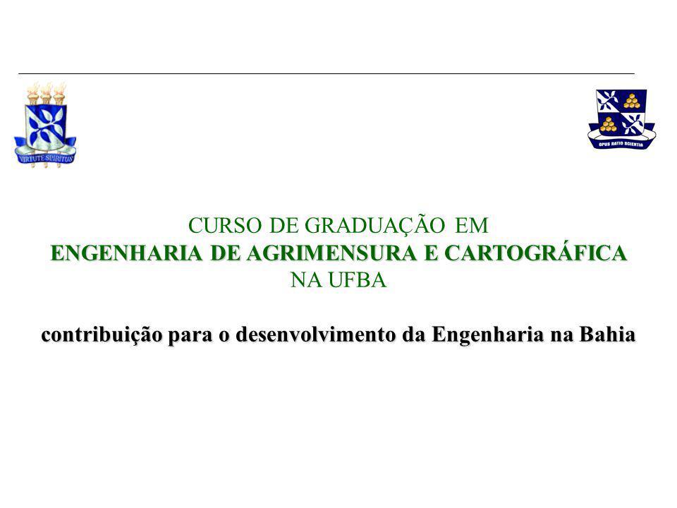 ENGENHARIA DE AGRIMENSURA E CARTOGRÁFICA CURSO DE GRADUAÇÃO EM ENGENHARIA DE AGRIMENSURA E CARTOGRÁFICA NA UFBA contribuição para o desenvolvimento da