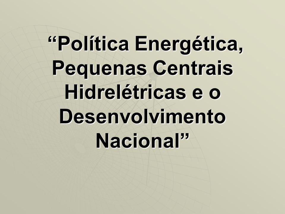 Política Energética, Pequenas Centrais Hidrelétricas e o Desenvolvimento Nacional Política Energética, Pequenas Centrais Hidrelétricas e o Desenvolvim