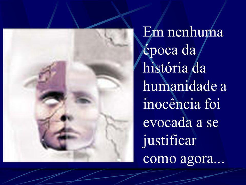 Em nenhuma época da história da humanidade a inocência foi evocada a se justificar como agora...