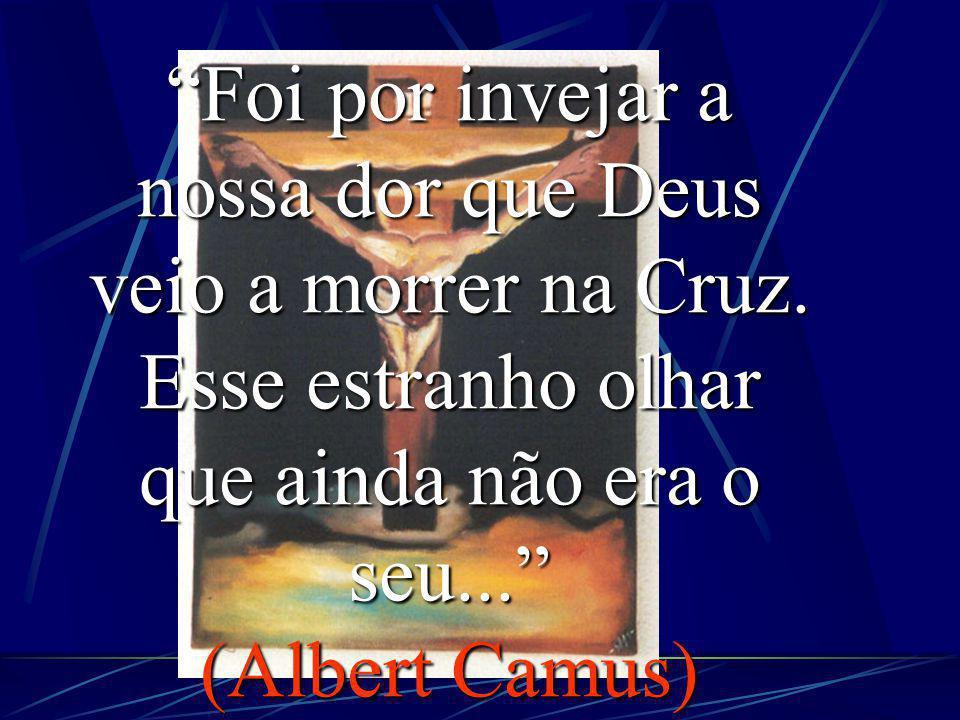 Foi por invejar a nossa dor que Deus veio a morrer na Cruz.