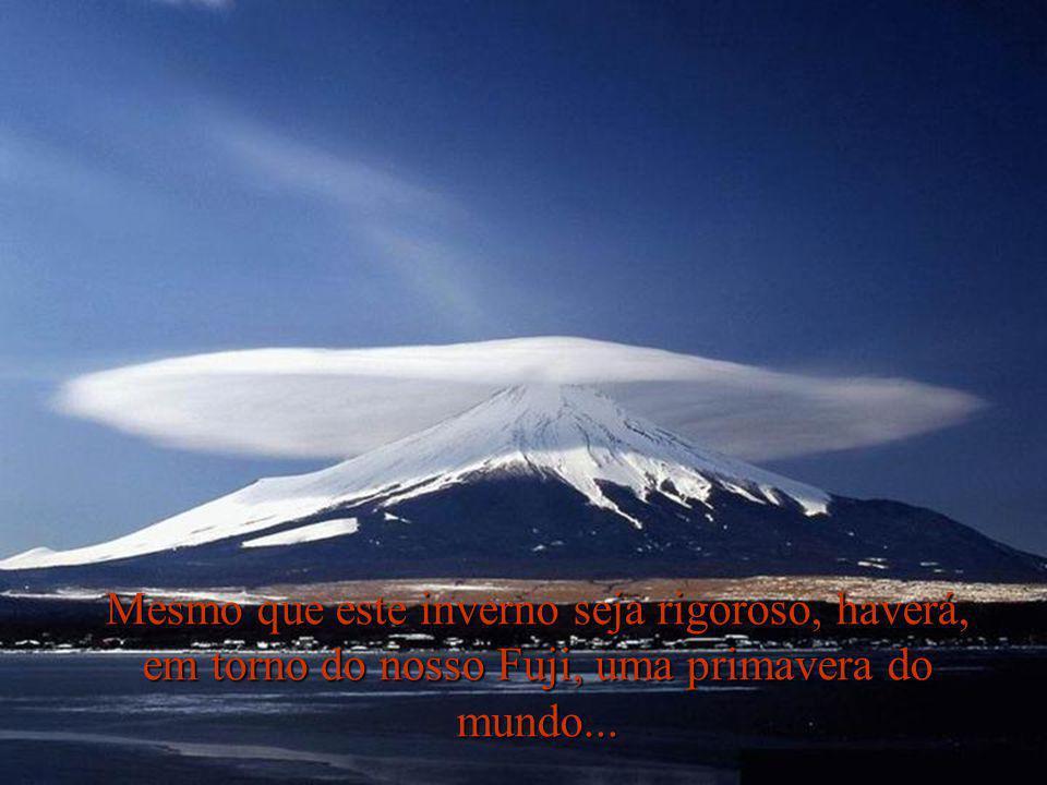 Mesmo que este inverno seja rigoroso, haverá, em torno do nosso Fuji, uma primavera do mundo...