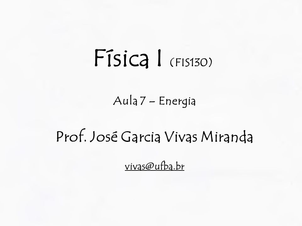 Física I (FIS130) Aula 7 – Energia Prof. José Garcia Vivas Miranda vivas@ufba.br