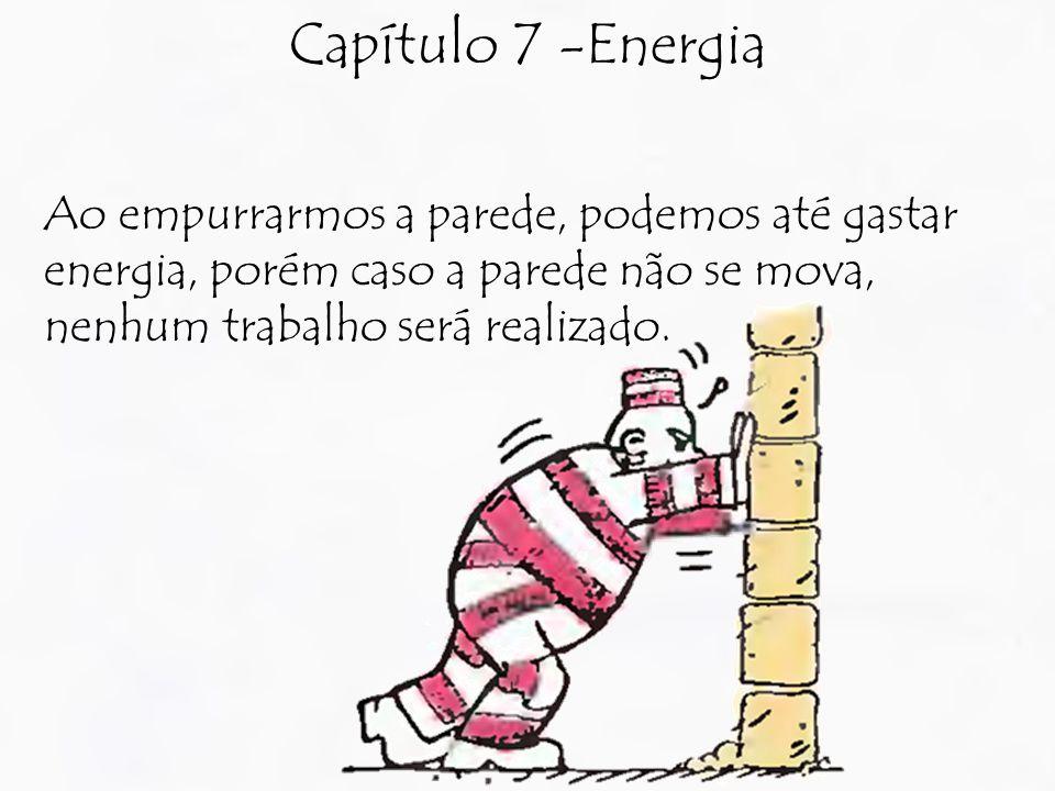Capítulo 7 -Energia Ao empurrarmos a parede, podemos até gastar energia, porém caso a parede não se mova, nenhum trabalho será realizado.