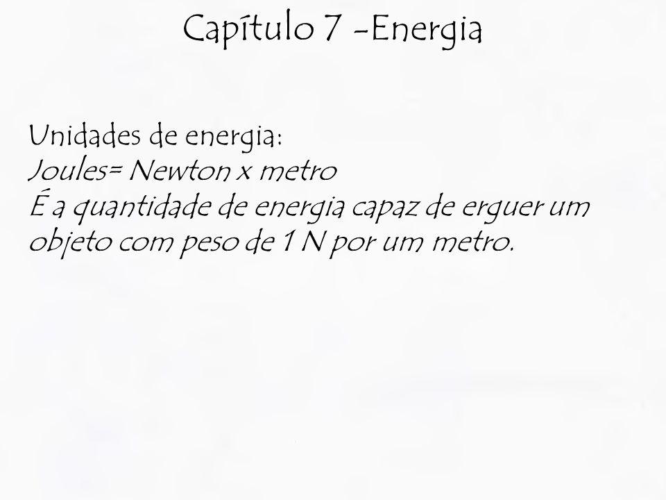 Capítulo 7 -Energia Unidades de energia: Joules= Newton x metro É a quantidade de energia capaz de erguer um objeto com peso de 1 N por um metro.