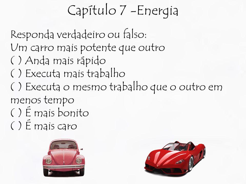 Capítulo 7 -Energia Responda verdadeiro ou falso: Um carro mais potente que outro ( ) Anda mais rápido ( ) Executa mais trabalho ( ) Executa o mesmo trabalho que o outro em menos tempo ( ) É mais bonito ( ) É mais caro