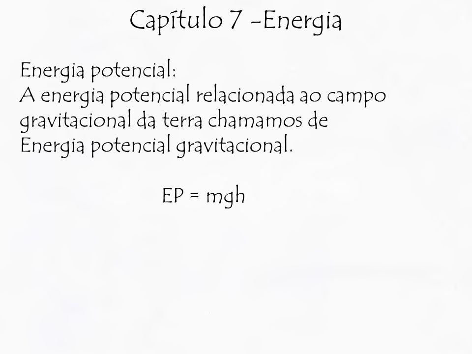 Capítulo 7 -Energia Energia potencial: A energia potencial relacionada ao campo gravitacional da terra chamamos de Energia potencial gravitacional.