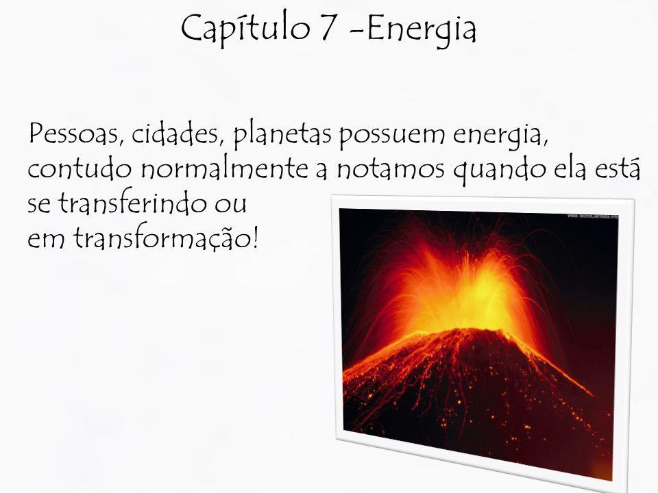 Capítulo 7 -Energia Pessoas, cidades, planetas possuem energia, contudo normalmente a notamos quando ela está se transferindo ou em transformação!