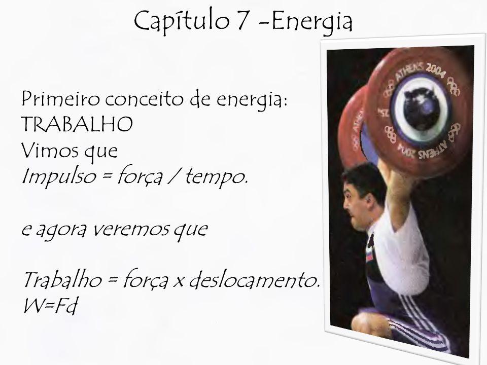 Capítulo 7 -Energia Primeiro conceito de energia: TRABALHO Vimos que Impulso = força / tempo.