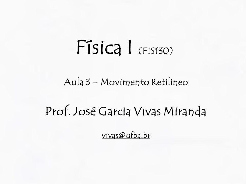 Física I (FIS130) Aula 3 – Movimento Retilineo Prof. José Garcia Vivas Miranda vivas@ufba.br