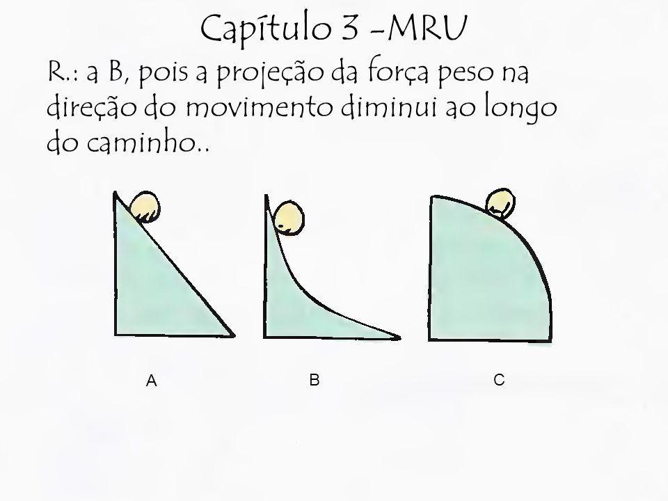 Capítulo 3 -MRU R.: a B, pois a projeção da força peso na direção do movimento diminui ao longo do caminho.. A BC