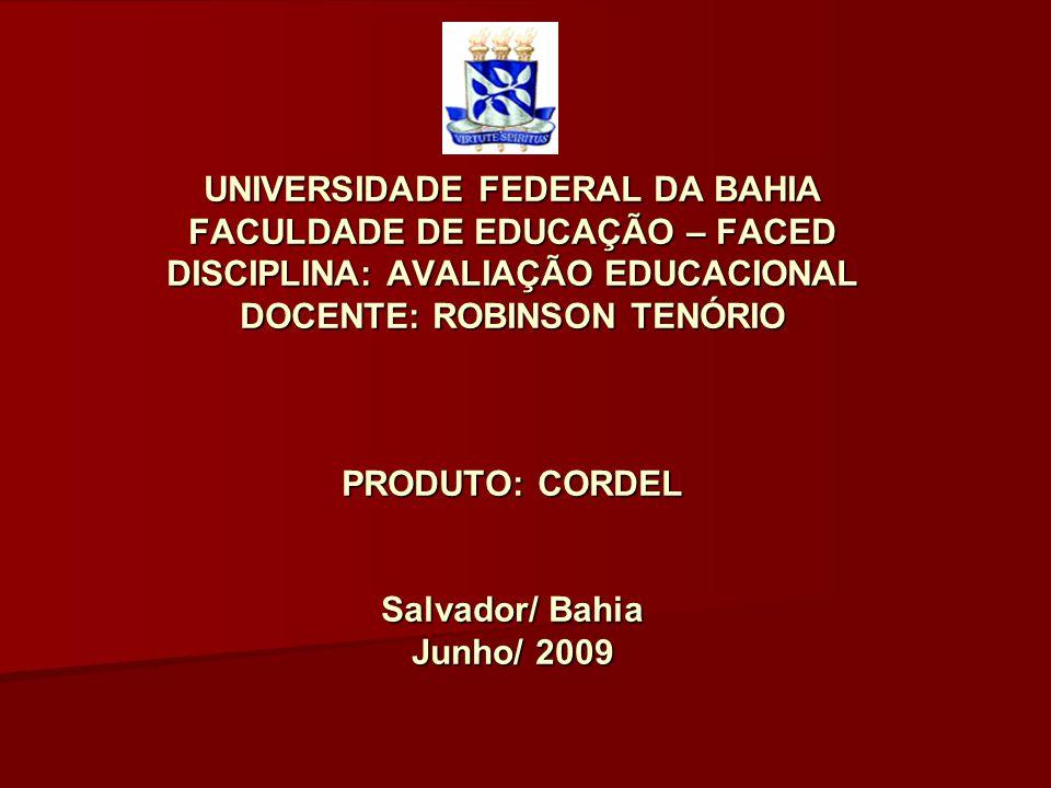 UNIVERSIDADE FEDERAL DA BAHIA FACULDADE DE EDUCAÇÃO – FACED DISCIPLINA: AVALIAÇÃO EDUCACIONAL DOCENTE: ROBINSON TENÓRIO PRODUTO: CORDEL Salvador/ Bahi