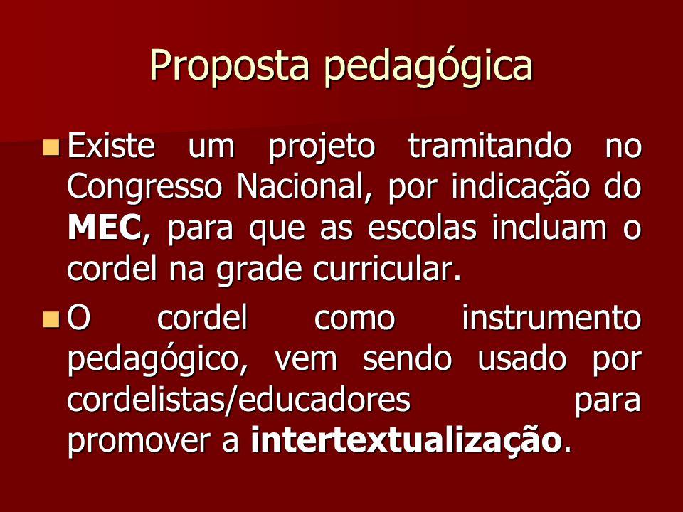 Proposta pedagógica Existe um projeto tramitando no Congresso Nacional, por indicação do MEC, para que as escolas incluam o cordel na grade curricular