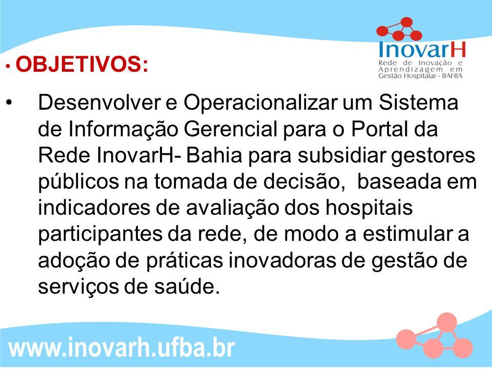 Desenvolver e Operacionalizar um Sistema de Informação Gerencial para o Portal da Rede InovarH- Bahia para subsidiar gestores públicos na tomada de decisão, baseada em indicadores de avaliação dos hospitais participantes da rede, de modo a estimular a adoção de práticas inovadoras de gestão de serviços de saúde.