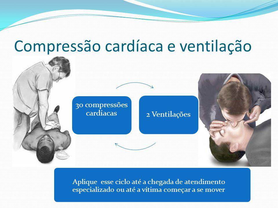 Compressão cardíaca e ventilação Aplique esse ciclo até a chegada de atendimento especializado ou até a vítima começar a se mover 30 compressões cardí