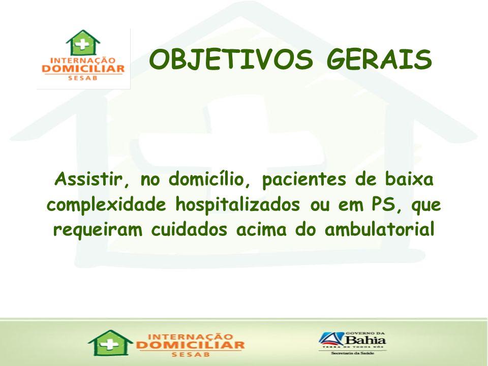 OBJETIVOS GERAIS Assistir, no domicílio, pacientes de baixa complexidade hospitalizados ou em PS, que requeiram cuidados acima do ambulatorial