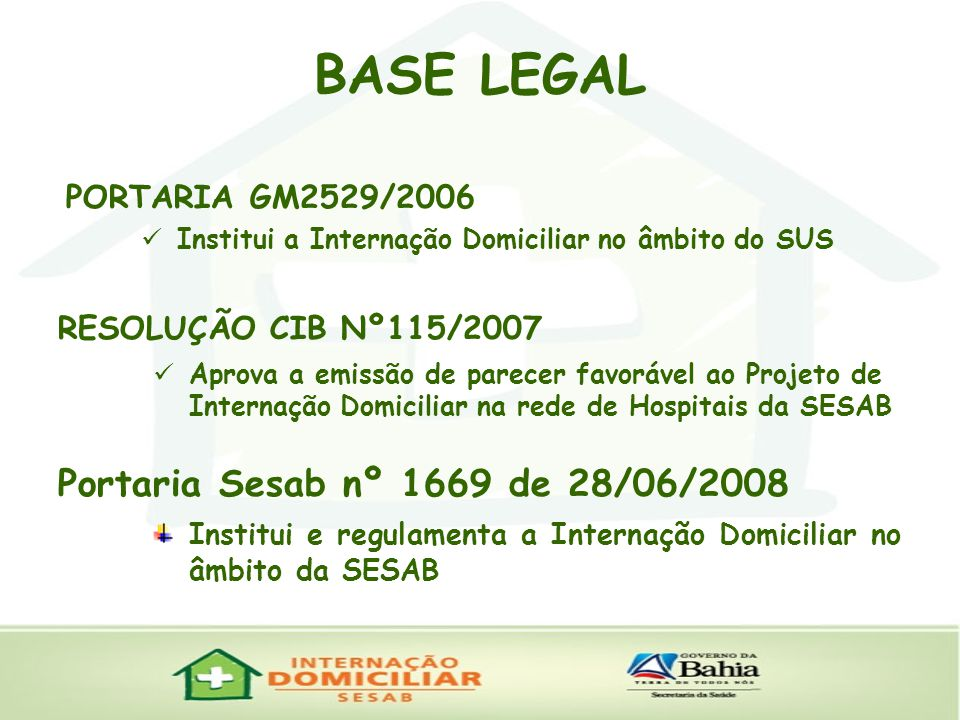 PORTARIA GM2529/2006 Institui a Internação Domiciliar no âmbito do SUS BASE LEGAL RESOLUÇÃO CIB Nº115/2007 Aprova a emissão de parecer favorável ao Projeto de Internação Domiciliar na rede de Hospitais da SESAB Portaria Sesab nº 1669 de 28/06/2008 Institui e regulamenta a Internação Domiciliar no âmbito da SESAB