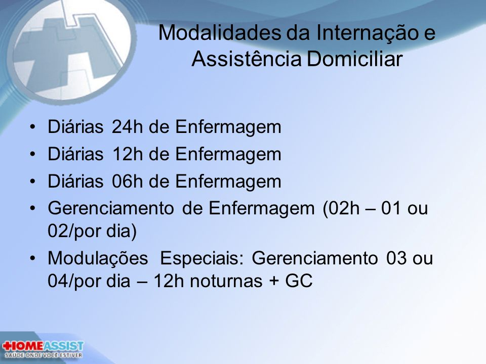 Modalidades da Internação e Assistência Domiciliar Diárias 24h de Enfermagem Diárias 12h de Enfermagem Diárias 06h de Enfermagem Gerenciamento de Enfermagem (02h – 01 ou 02/por dia) Modulações Especiais: Gerenciamento 03 ou 04/por dia – 12h noturnas + GC