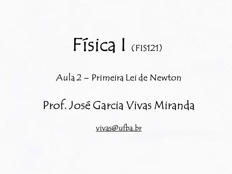 Física I (FIS121) Aula 2 – Primeira Lei de Newton Prof. José Garcia Vivas Miranda vivas@ufba.br