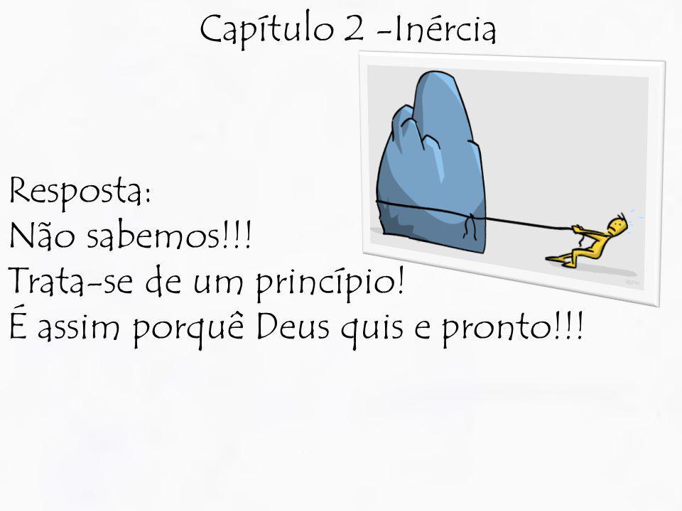Capítulo 2 -Inércia Resposta: Não sabemos!!! Trata-se de um princípio! É assim porquê Deus quis e pronto!!!
