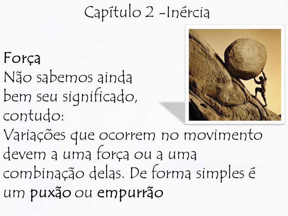 Capítulo 2 -Inércia Força Não sabemos ainda bem seu significado, contudo: Variações que ocorrem no movimento devem a uma força ou a uma combinação del