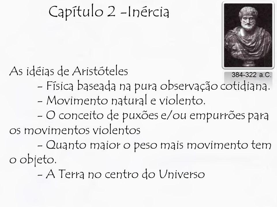 Capítulo 2 -Inércia As idéias de Aristóteles - Física baseada na pura observação cotidiana. - Movimento natural e violento. - O conceito de puxões e/o