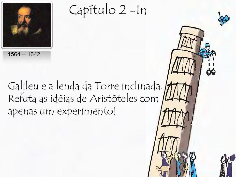 Capítulo 2 -Inércia 1564 – 1642 Galileu e a lenda da Torre inclinada. Refuta as idéias de Aristóteles com apenas um experimento!