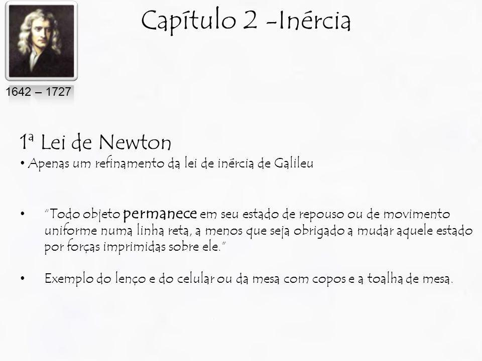 Capítulo 2 -Inércia 1ª Lei de Newton Apenas um refinamento da lei de inércia de Galileu Todo objeto permanece em seu estado de repouso ou de movimento