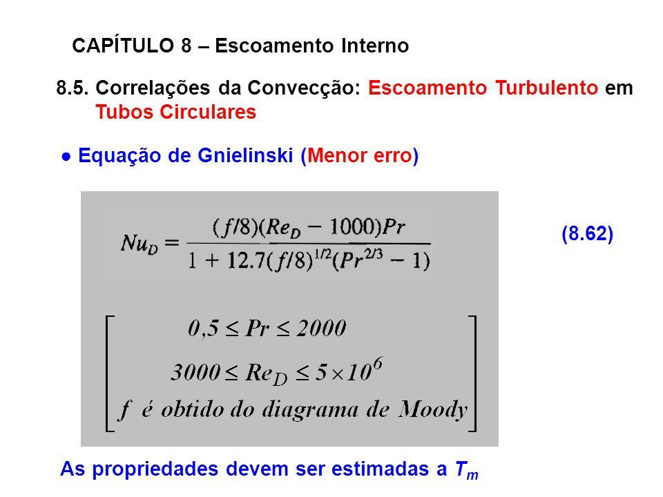 8.5. Correlações da Convecção: Escoamento Turbulento em Tubos Circulares CAPÍTULO 8 – Escoamento Interno (8.62) Equação de Gnielinski (Menor erro) As