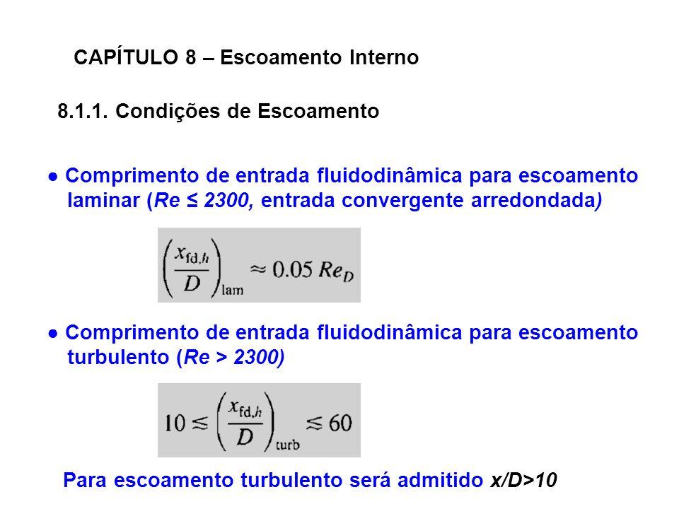 CAPÍTULO 8 – Escoamento Interno Comprimento de entrada fluidodinâmica para escoamento laminar (Re 2300, entrada convergente arredondada) Comprimento de entrada fluidodinâmica para escoamento turbulento (Re > 2300) 8.1.1.