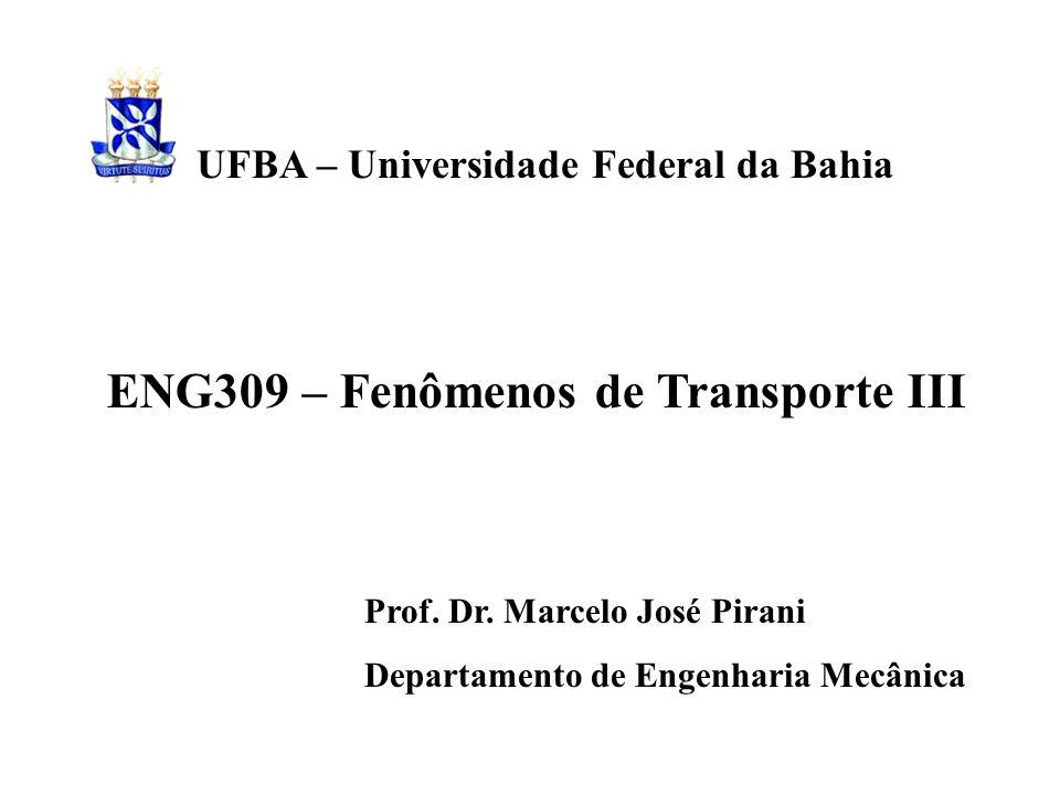 ENG309 – Fenômenos de Transporte III Prof. Dr. Marcelo José Pirani Departamento de Engenharia Mecânica UFBA – Universidade Federal da Bahia