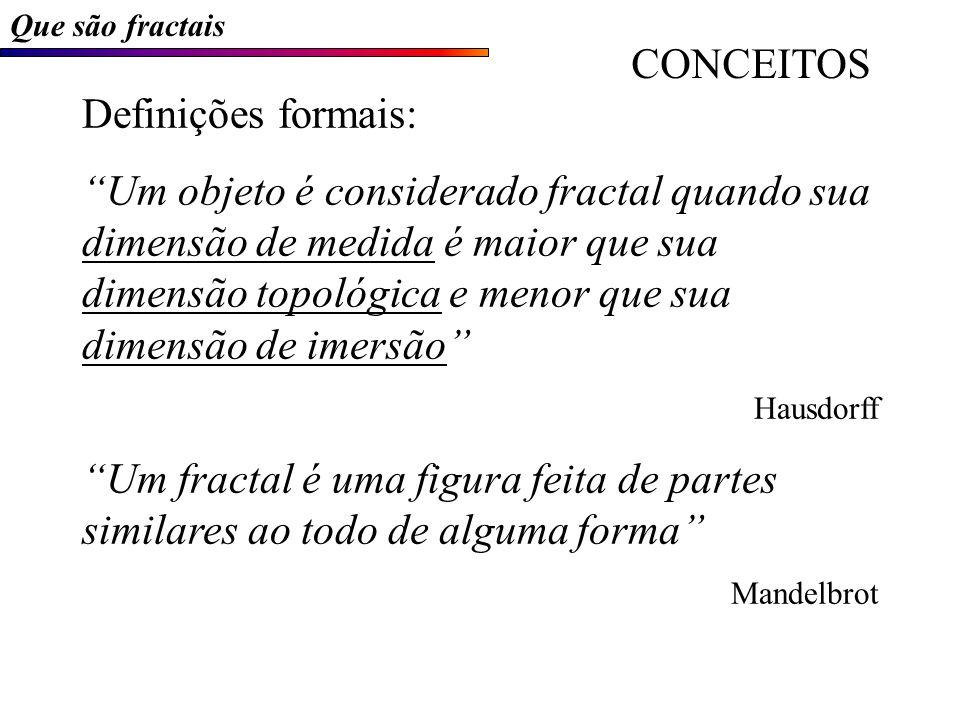 Que são fractais Definições formais: Um objeto é considerado fractal quando sua dimensão de medida é maior que sua dimensão topológica e menor que sua dimensão de imersão Hausdorff Um fractal é uma figura feita de partes similares ao todo de alguma forma Mandelbrot CONCEITOS