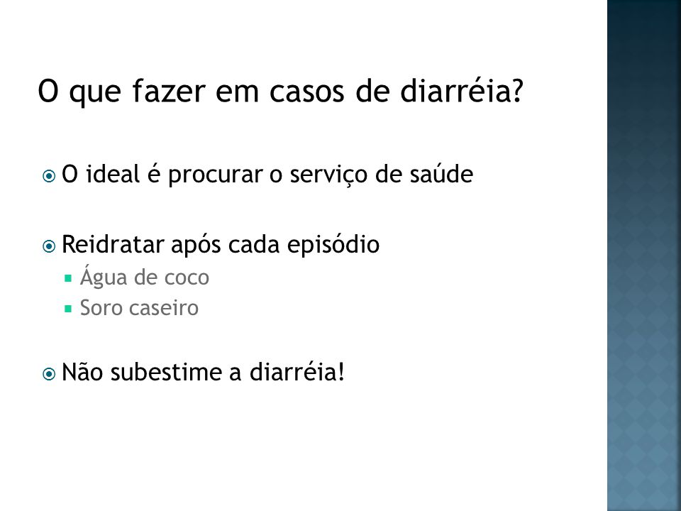 O ideal é procurar o serviço de saúde Reidratar após cada episódio Água de coco Soro caseiro Não subestime a diarréia!