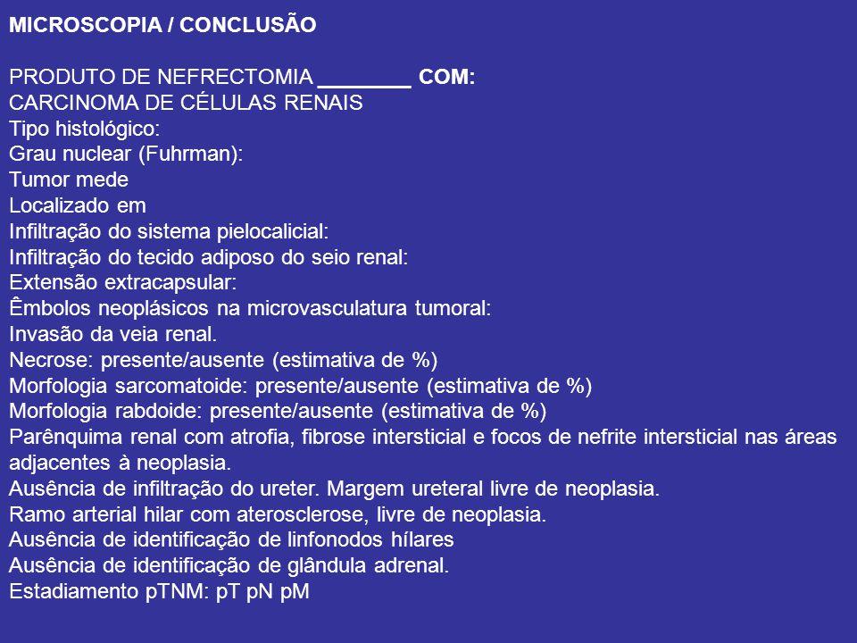 MICROSCOPIA / CONCLUSÃO PRODUTO DE NEFRECTOMIA ________ COM: CARCINOMA DE CÉLULAS RENAIS Tipo histológico: Grau nuclear (Fuhrman): Tumor mede Localizado em Infiltração do sistema pielocalicial: Infiltração do tecido adiposo do seio renal: Extensão extracapsular: Êmbolos neoplásicos na microvasculatura tumoral: Invasão da veia renal.