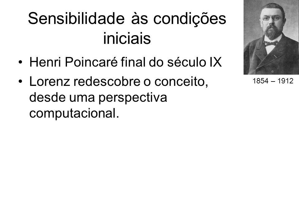 Sensibilidade às condições iniciais Henri Poincaré final do século IX Lorenz redescobre o conceito, desde uma perspectiva computacional. 1854 – 1912