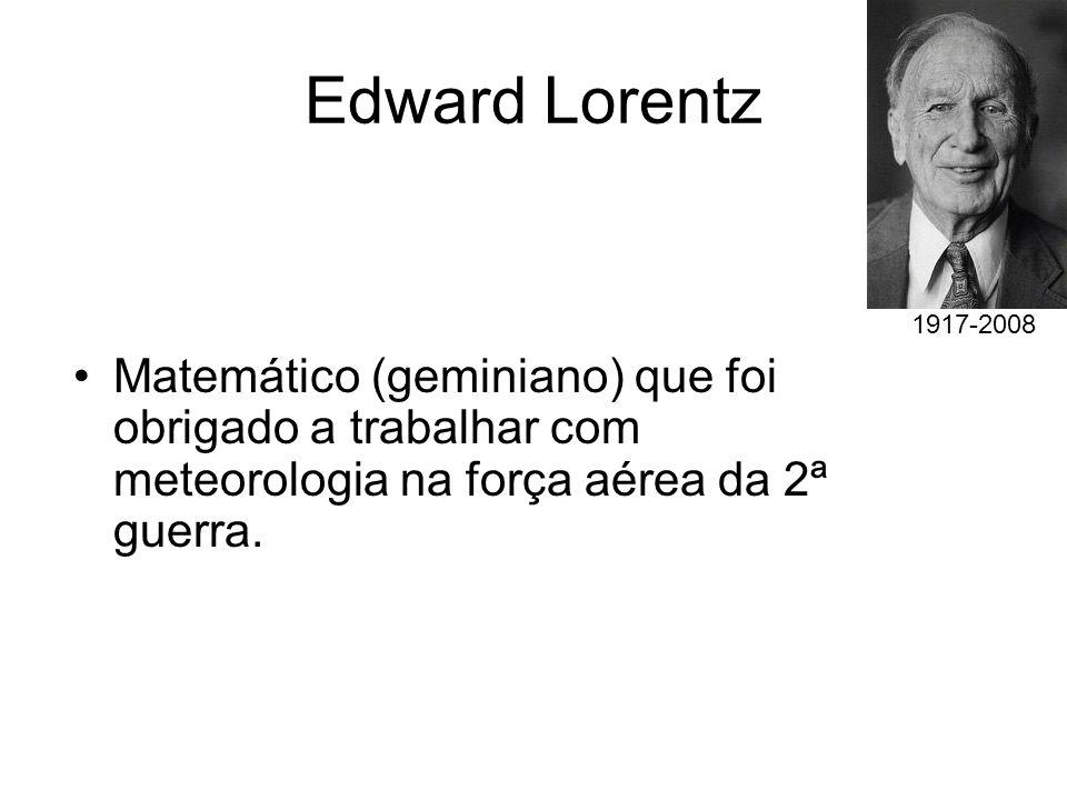 Edward Lorentz Matemático (geminiano) que foi obrigado a trabalhar com meteorologia na força aérea da 2ª guerra. 1917-2008
