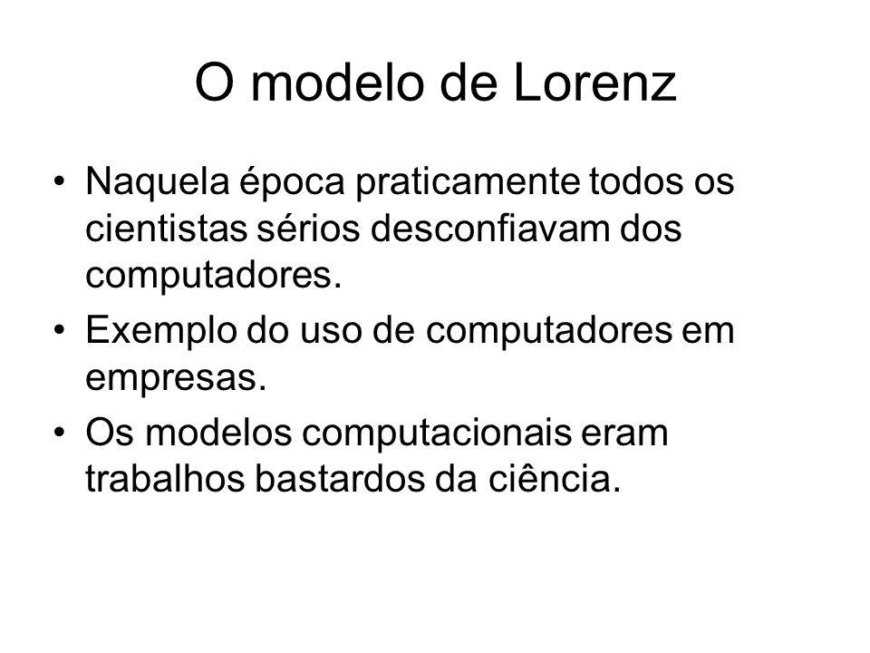 O modelo de Lorenz Naquela época praticamente todos os cientistas sérios desconfiavam dos computadores. Exemplo do uso de computadores em empresas. Os