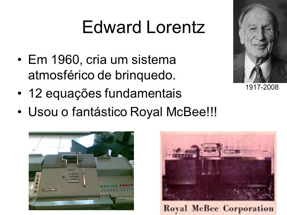 Edward Lorentz Em 1960, cria um sistema atmosférico de brinquedo. 12 equações fundamentais Usou o fantástico Royal McBee!!! 1917-2008