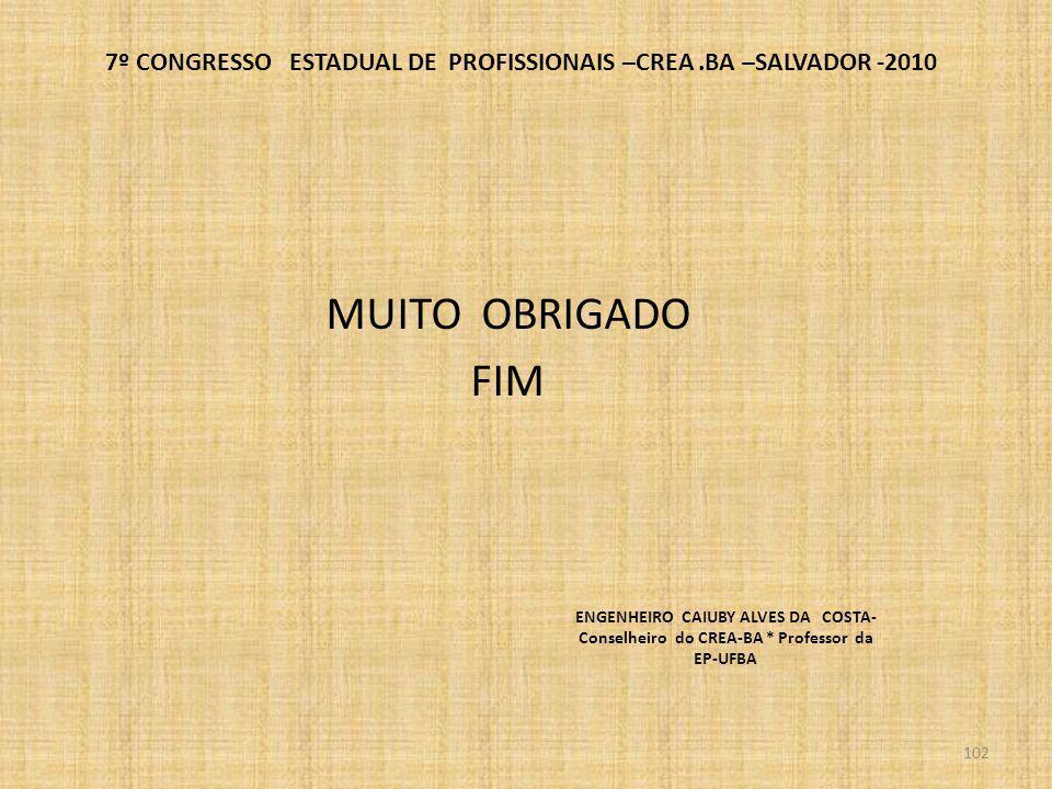 7º CONGRESSO ESTADUAL DE PROFISSIONAIS –CREA.BA –SALVADOR -2010 MUITO OBRIGADO FIM 102 ENGENHEIRO CAIUBY ALVES DA COSTA- Conselheiro do CREA-BA * Prof