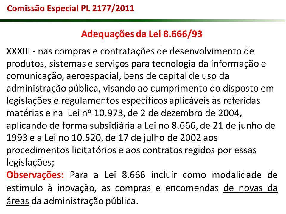 Comissão Especial PL 2177/2011 Adequações da Lei 8.666/93 XXXIII - nas compras e contratações de desenvolvimento de produtos, sistemas e serviços para