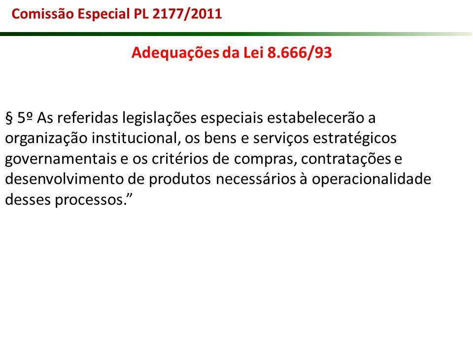Comissão Especial PL 2177/2011 Adequações da Lei 8.666/93 § 5º As referidas legislações especiais estabelecerão a organização institucional, os bens e